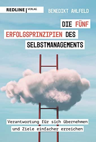 Die fünf Erfolgsprinzipien des Selbstmanagements: Verantwortung für sich übernehmen und Ziele einfacher erreichen