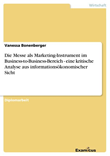 Die Messe als Marketing-Instrument im Business-to-Business-Bereich - eine kritische Analyse aus informationsökonomischer Sicht