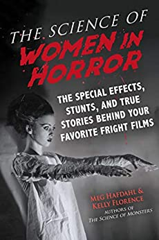 The Science of Women in Horror: The Special Effects, Stunts, and True Stories Behind Your Favorite Fright Films by [Meg Hafdahl, Kelly Florence]
