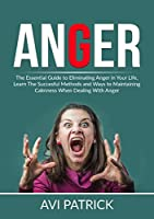 Anger: The Essential Guide to Eliminating Anger in Your Life, Learn The Successful Methods and Ways to Maintaining Calmness When Dealing With Anger