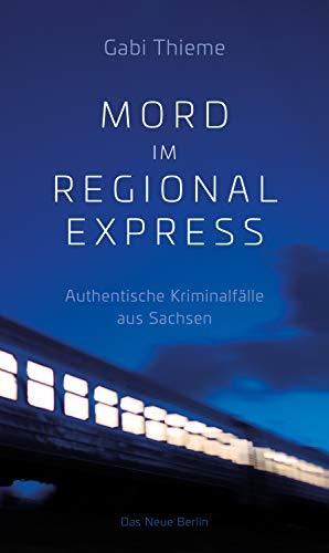 Mord im Regionalexpress: Authentische Kriminalfälle aus Sachsen