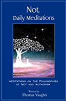 Not, Daily Meditations: Meditations on the Philosophies of Not and Authorism