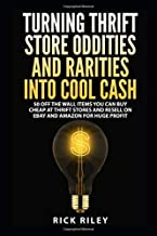 Turning Thrift Store Oddities And Rarities Into Cool Cash: 50 Off The Wall Items You Can Buy Cheap At Thrift Stores And Resell On eBay And Amazon For ... Flipping Thrift Store Items, eBay Secrets)