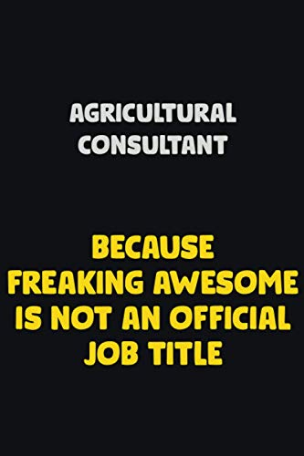 Agricultural Consultant Because Freaking awesome is not an official an job title: Career Notebook 6X9 120 pages Writing Journal