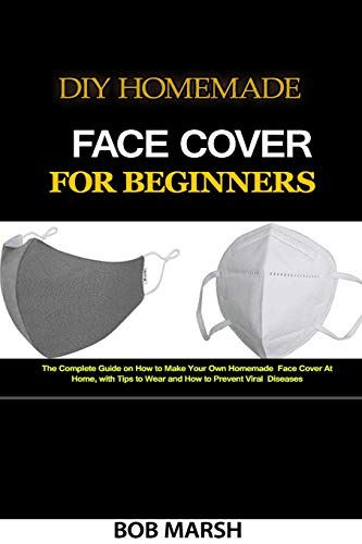 DIY Homemade Face Cover for Beginners: The Complete Guide on How to Make Your Own Homemade Face Cover At Home, with Tips to Wear and How to Prevent Viral Diseases