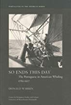 So Ends This Day: The Portuguese in American Whaling, 1765–1927 (Portuguese in the Americas Series)