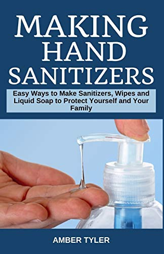 Making Hand Sanitizer: Easy Ways to Make Sanitizers, Wipes and Liquid Soap to Protect Yourself and Your Family