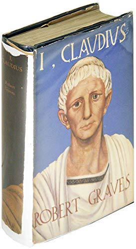 I. Claudius: From the Autobiography of Tiberius Claudius, Emperor of the Romans Born B.C. 10 Murdered and Deified A.D. 54