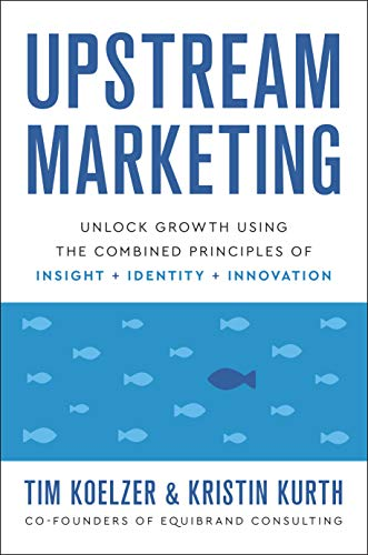 Compare Textbook Prices for Upstream Marketing: Unlock Growth Using the Combined Principles of Insight, Identity, and Innovation  ISBN 9781626347519 by Tim Koelzer,Kristin Kurth