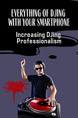 Everything Of DJing With Your Smartphone: Increasing DJing Professionalism: Step By Step For Professional Djs (English Edition)