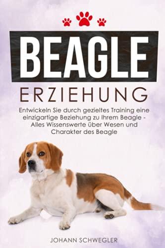 BEAGLE ERZIEHUNG: Entwickeln Sie durch gezieltes Training eine einzigartige Beziehung zu Ihrem Beagle – Alles Wissenswerte über Wesen und Charakter des Beagle