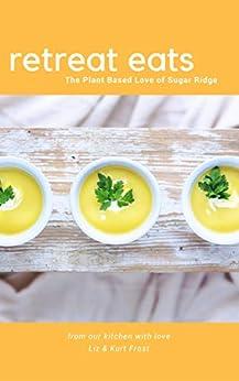 Retreat Eats Cookbook: Plant Based Love of Sugar Ridge Retreat Centre by [Liz Frost, Kurt Frost]