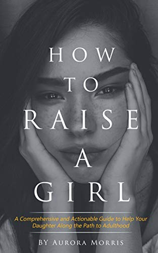 How to raise a girl: A Comprehensive and Actionable Guide to Help Your Daughter Along the Path to Adulthood