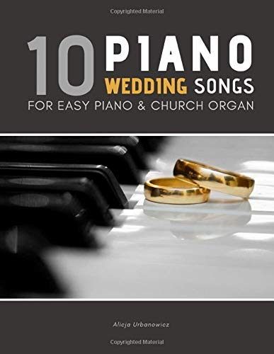 10 Piano Weddings Songs: Easy songs for Piano & Church Organ - for an low level performer, church musicians, organists, students, children, teens, ... players, and for everyone who loves music.