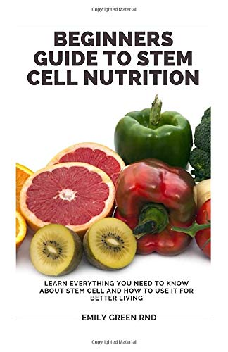 BEGINNERS GUIDE TO STEM CELL NUTRITION: Learn everything you need to know about stem cell and how to use it for better living