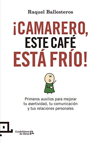 ¡Camarero, este café está frío!: Primeros auxilios para mejorar tu asertividad, tu comunicación y tus relaciones personales (Cuadrilátero de libros - Práctico)