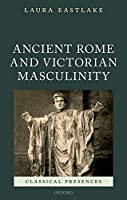 Ancient Rome and Victorian Masculinity (Classical Presences)