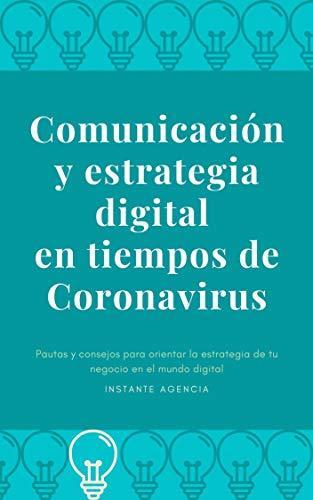 Comunicación y estrategia digital en tiempos de Coronavirus: Pautas y consejos para orientar la estrategia de tu negocio en el mundo digital (Spanish Edition)