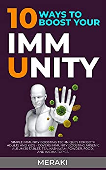 10 WAYS TO BOOST YOUR IMMUNITY: Simple Immunity Boosting Techniques for both Adults and Kids - Covers Immunity Boosting Arsenic Album 30 Tablet, Tea, Kashayam Powder, Food, and Kadha Topics by [Meraki S]