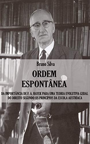 Ordem Espontânea: Da Importância de F. A. Hayek para uma Teoria Evolutiva Geral do Direito segundo os Princípios da Escola Austríaca (Portuguese Edition)