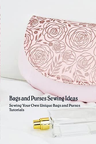 Bags and Purses Sewing Ideas: Sewing Your Own Unique Bags and Purses Tutorials: Bags and Purses Ideas (English Edition)