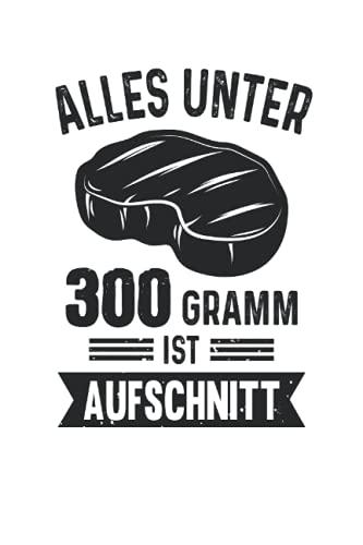 Alles unter 300 Gramm ist Aufschnitt: Grill BBQ Grillmeister Notizbuch (liniert) Grillkönig