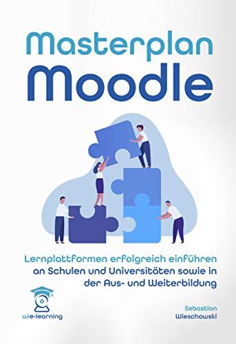 Masterplan Moodle. Lernplattformen erfolgreich einführen an Schulen und Universitäten sowie in der Aus- und Weiterbildung (wie-learning 3)