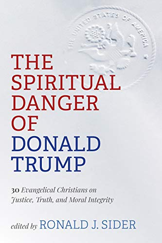 The Spiritual Danger of Donald Trump: 30 Evangelical Christians on Justice, Truth, and Moral Integri