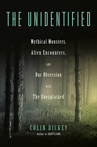 The Unidentified: Mythical Monsters, Alien Encounters, and Our Obsession with the Unexplained