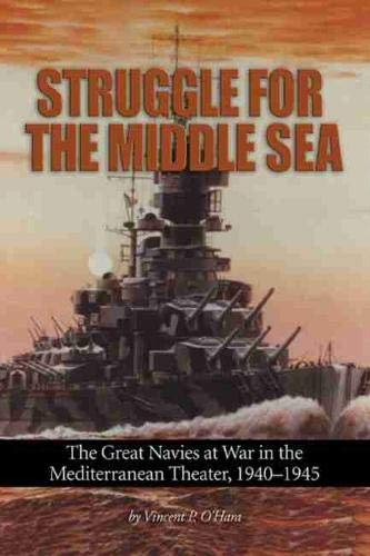 O'Hara, V: Struggle for the Middle Sea: The Great Navies at War in the Mediterranean Theater, 1940-1945