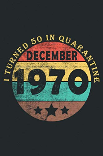 I Turned 50 in Quarantine December 1970: Retro Vintage 50th Birthday Gifts Born In 1970 journal | 50 year old Gift Notebook Journal Men - Women | 1970 ... Ideas for Men - Women Born In December 1970