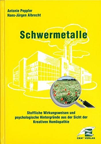 Schwermetalle - Stoffliche Wirkungsweisen und psychologische Hintergründe aus Sicht der Kreativen Homöopathie