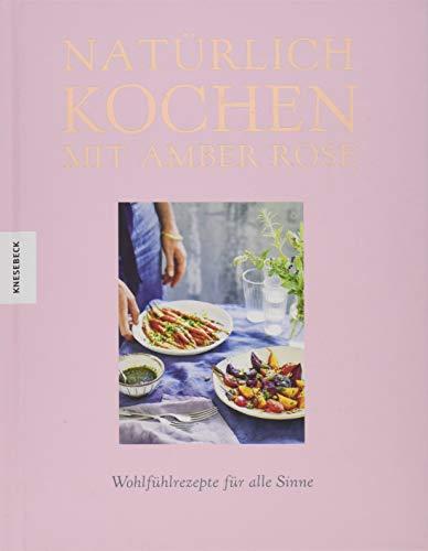 Natürlich kochen mit Amber Rose: Wohlfühlrezepte für alle Sinne nach dem Baukastenprinzip – unbehandelte Zutaten, unraffinierter Zucker, frei von Weißmehl (Clean Eating, Soulfood)