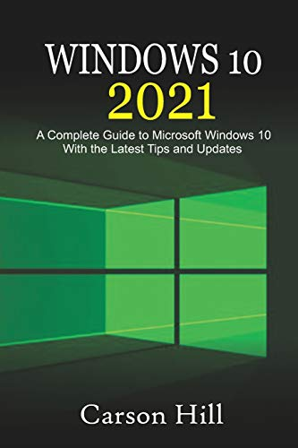 Windows 10 2021: A Complete Guide to Microsoft Windows 10 with the Latest Tips and Updates