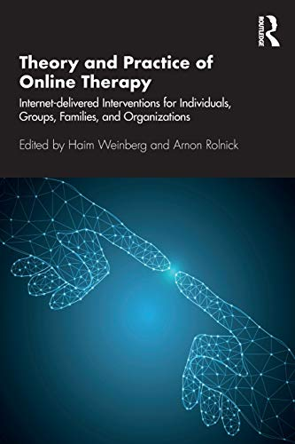 Theory and Practice of Online Therapy: Internet-delivered Interventions for Individuals, Groups, Families, and Organizations