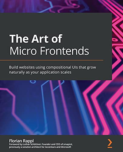 The Art of Micro Frontends: Build websites using compositional UIs that grow naturally as your application scales Front Cover