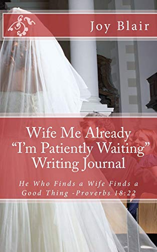 """Wife Me Already """"I'm Patiently Waiting"""" Writing Journal: He Who Finds a Wife Finds a Good Thing -Proverbs 18:22"""