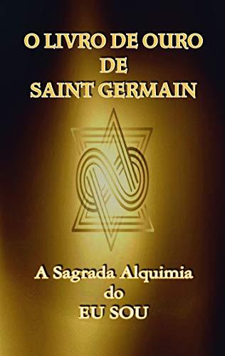 O Livro de Ouro de Saint Germain: A Sagrada Alquimia do Eu Sou