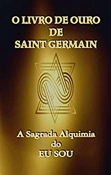 O Livro de Ouro de Saint Germain: A Sagrada Alquimia do Eu Sou por [Saint Germain, Jp Santsil]