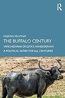 The Buffalo Century: Vāñcheśvara Dīkṣita's Mahiṣaśatakam: A Political Satire for All Centuries