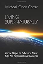 LIVING SUPERNATURALLY: Three Ways to Advance Your Life for Supernatural Success