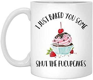 I just baked you some shut the fucupcakes Mug Funny Mug 11OZ Gift Coffee Mugs