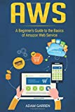 AWS: A Beginner's Guide to the Basics of Amazon Web...