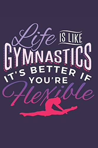Life is Like Gymnastics It's Better If You're Flexible: Funny Lined Journal Notebook for Girls Who Love Gymnastics, Gymnasts, Gymnastic Coach Appreciation Gift