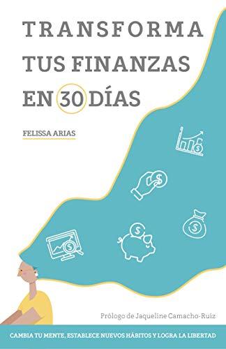 Transforma tus finanzas en 30 días: Cambia tu mente, establece nuevos hábitos y logra la libertad