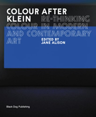 Colour After Klein: Rethinking Colour in Modern And Contemporary Art