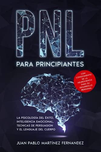 PNL PARA PRINCIPIANTES: La psicologia del exito, inteligencia emocional, tecnicas de persuasion y el lenguaje del cuerpo - Con conocimiento de la neurociencia para su desarrollo personal