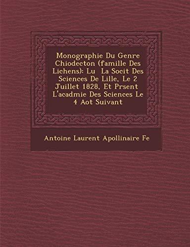 Monographie Du Genre Chiodecton (Famille Des Lichens): Lu La Soci T Des Sciences de Lille, Le 2 Juillet 1828, Et PR Sent L'Acad Mie Des Sciences Le 4