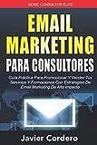 Email Marketing Para Consultores: Guía práctica para promocionar y vender tus servicios y formaciones con estrategias de email marketing de alto impacto (Consultor Élite)