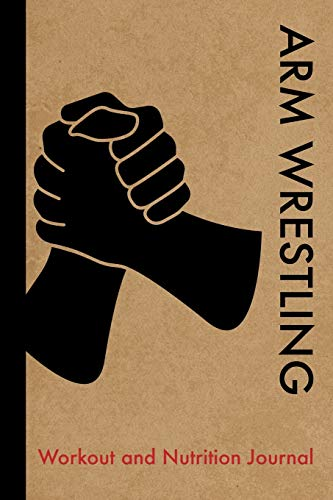 Arm Wrestling Workout and Nutrition Journal: Cool Arm Wrestling Fitness Notebook and Food Diary Planner For Arm Wrestler and Coach - Strength Diet and Training Routine Log